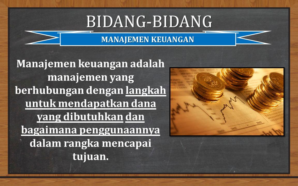 BIDANG-BIDANG MANAJEMEN KEUANGAN Manajemen keuangan adalah manajemen yang berhubungan dengan langkah untuk mendapatkan dana yang dibutuhkan dan bagaimana penggunaannya dalam rangka mencapai tujuan.