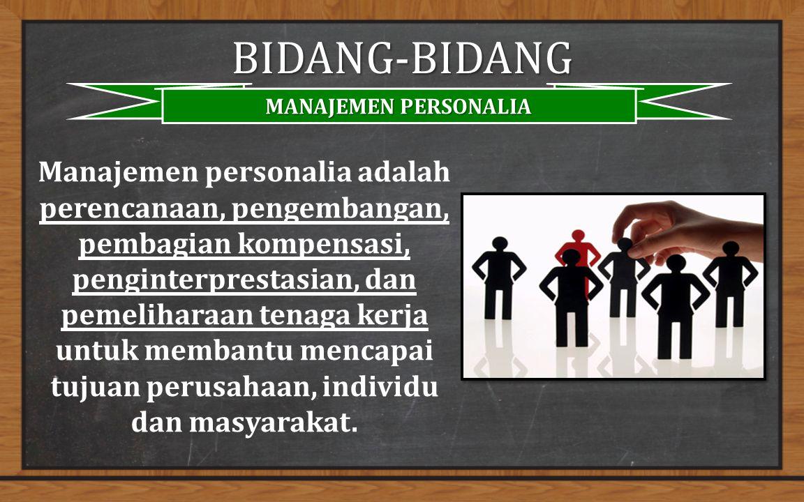 BIDANG-BIDANG MANAJEMEN PERSONALIA Manajemen personalia adalah perencanaan, pengembangan, pembagian kompensasi, penginterprestasian, dan pemeliharaan tenaga kerja untuk membantu mencapai tujuan perusahaan, individu dan masyarakat.