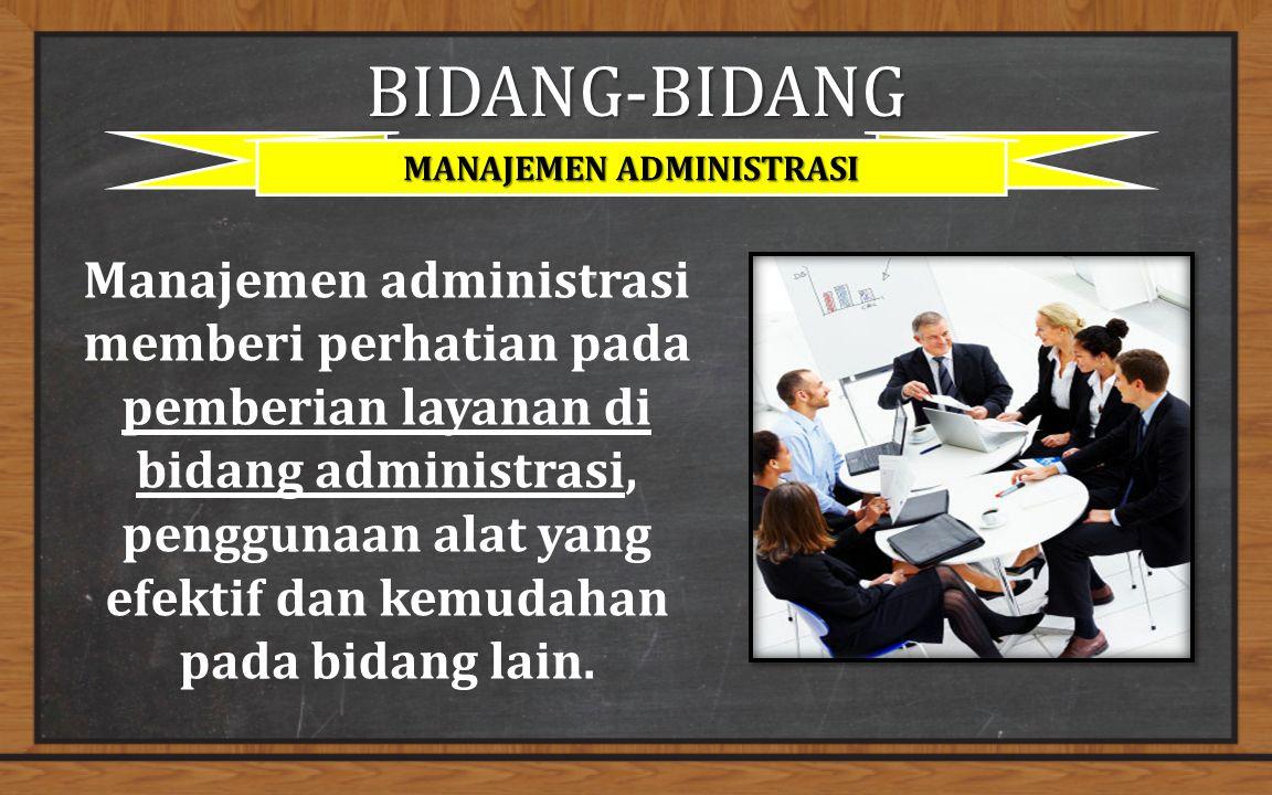 BIDANG-BIDANG MANAJEMEN ADMINISTRASI Manajemen administrasi memberi perhatian pada pemberian layanan di bidang administrasi, penggunaan alat yang efektif dan kemudahan pada bidang lain.