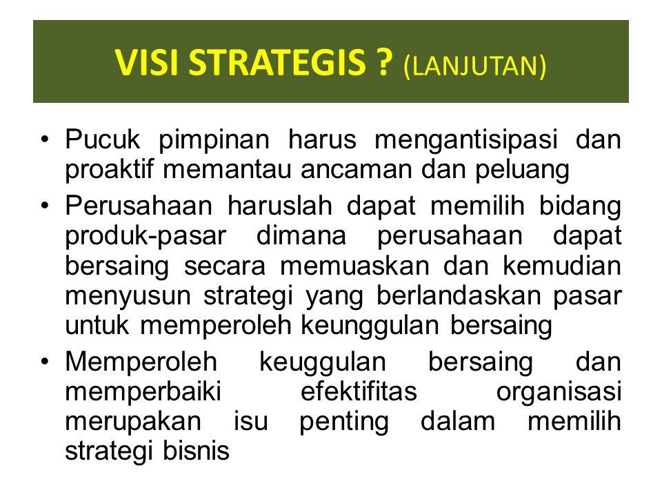VISI STRATEGIS ? Visi strategis meliputi keputusan-keputusan oleh pucuk pimpinan perusahaan tentang dimana, kapan dan bagaimana bersaing (temasuk juga