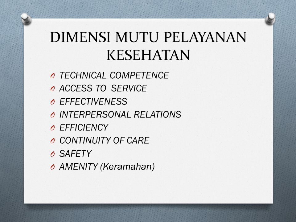 DIMENSI MUTU PELAYANAN KESEHATAN O TECHNICAL COMPETENCE O ACCESS TO SERVICE O EFFECTIVENESS O INTERPERSONAL RELATIONS O EFFICIENCY O CONTINUITY OF CARE O SAFETY O AMENITY (Keramahan)