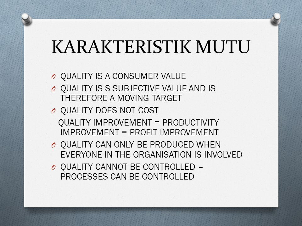 KARAKTERISTIK MUTU O QUALITY IS A CONSUMER VALUE O QUALITY IS S SUBJECTIVE VALUE AND IS THEREFORE A MOVING TARGET O QUALITY DOES NOT COST QUALITY IMPR
