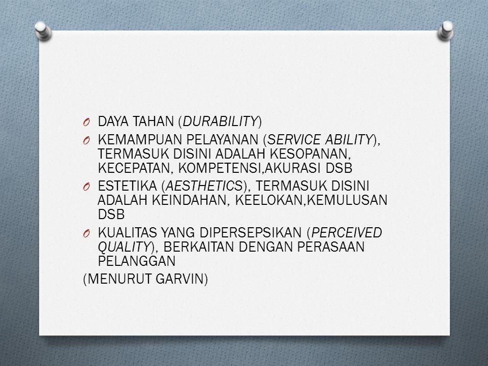 O DAYA TAHAN (DURABILITY) O KEMAMPUAN PELAYANAN (SERVICE ABILITY), TERMASUK DISINI ADALAH KESOPANAN, KECEPATAN, KOMPETENSI,AKURASI DSB O ESTETIKA (AESTHETICS), TERMASUK DISINI ADALAH KEINDAHAN, KEELOKAN,KEMULUSAN DSB O KUALITAS YANG DIPERSEPSIKAN (PERCEIVED QUALITY), BERKAITAN DENGAN PERASAAN PELANGGAN (MENURUT GARVIN)