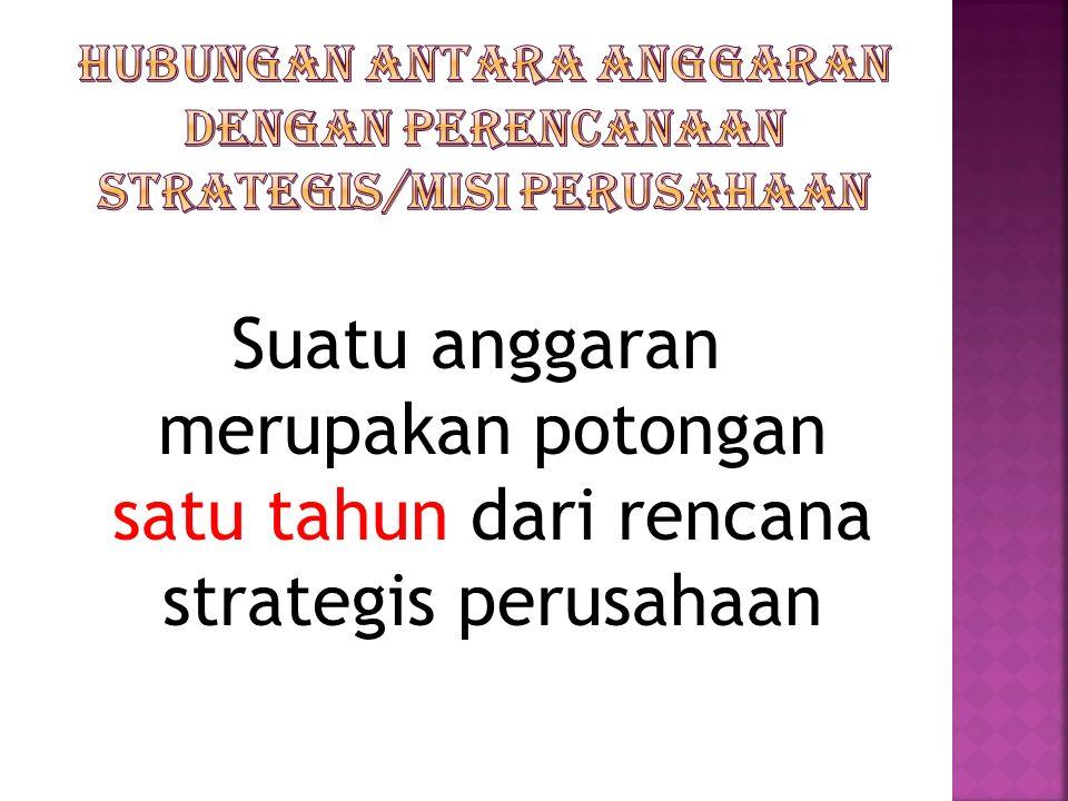 Suatu anggaran merupakan potongan satu tahun dari rencana strategis perusahaan