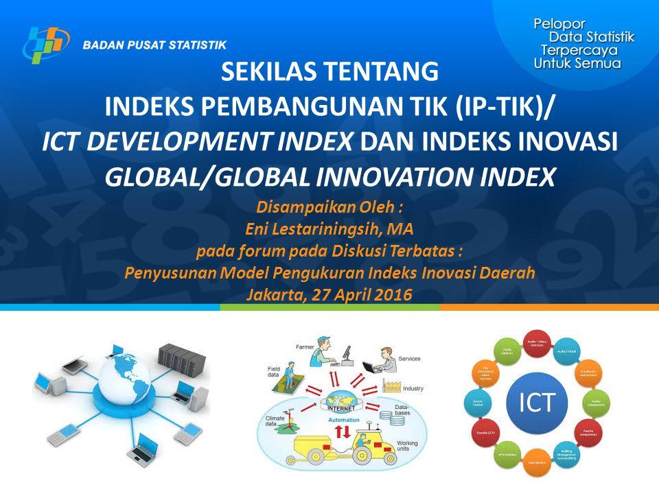NILAI INDIKATOR PENYUSUN IP-TIK, 2014 Indikator IDIKoreaSingapuraMalaysiaFilipinaThailandIndonesia (1)(2)(3)(4)(5)(6)(7) Subindeks Akses Fixed-telephone subscriptions per 100 inhabitants59.535.514.63.18.511.7 Mobile-cellular subscriptions per 100 inhabitants115.5158.1148.8111.2144.4126.2 International Internet bandwidth Bit/s per Internet user43'358616'53127'17327'68846'8266'225 Percentage of households with computer78.388.066.520.533.917.8 Percentage of households with Internet98.588.065.526.933.829.1 Subindeks Penggunaan Percentage of individuals using the Internet87.982.067.539.734.917.1 Fixed-broadband subscriptions per 100 inhabitants38.827.810.123.28.21.2 Active mobile broadband subscriptions per 100 inhabitants108.6156.158.328.079.934.7 Subindeks Keterampilan Secondary gross enrolment ratio97.2 70.884.687.082.5 Tertiary gross enrolment ratio98.443.837.228.251.231.5 Adult literacy rate99.096.894.696.396.793.9