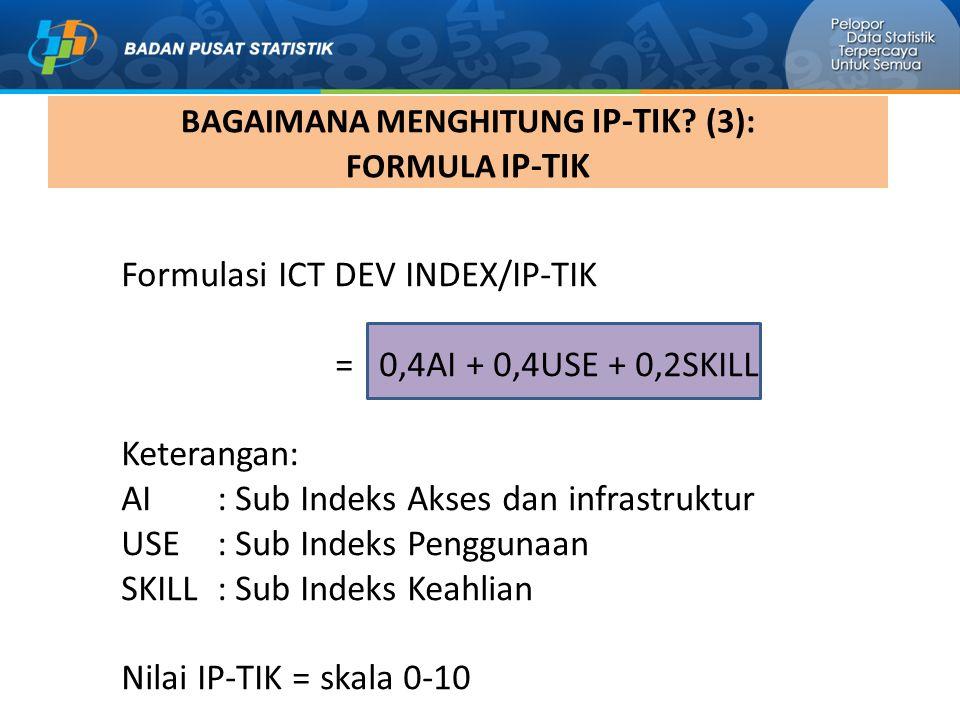 Formulasi ICT DEV INDEX/IP-TIK = 0,4AI + 0,4USE + 0,2SKILL Keterangan: AI : Sub Indeks Akses dan infrastruktur USE : Sub Indeks Penggunaan SKILL : Sub Indeks Keahlian Nilai IP-TIK = skala 0-10 BAGAIMANA MENGHITUNG IP-TIK .