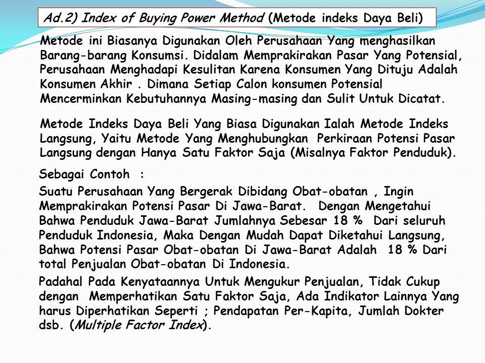 Ad.2) Index of Buying Power Method (Metode indeks Daya Beli) Metode Indeks Daya Beli Yang Biasa Digunakan Ialah Metode Indeks Langsung, Yaitu Metode Yang Menghubungkan Perkiraan Potensi Pasar Langsung dengan Hanya Satu Faktor Saja (Misalnya Faktor Penduduk).