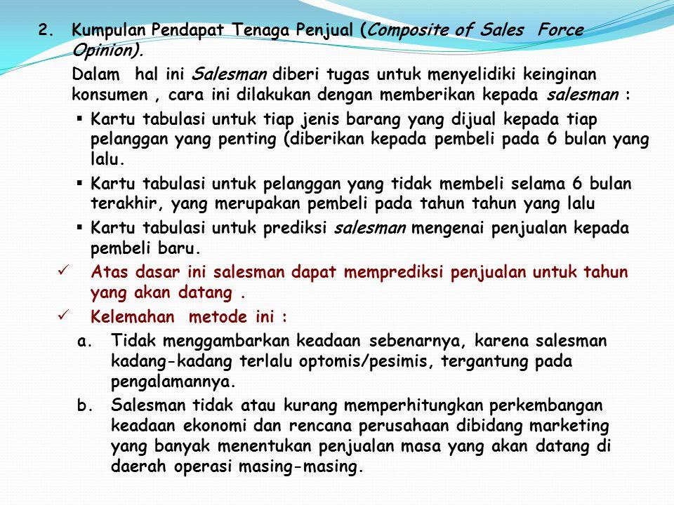 2. Kumpulan Pendapat Tenaga Penjual (Composite of Sales Force Opinion). Dalam hal ini Salesman diberi tugas untuk menyelidiki keinginan konsumen, cara
