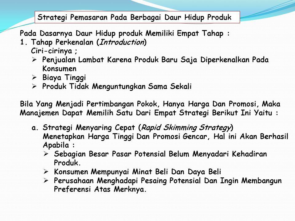 Pada Dasarnya Daur Hidup produk Memiliki Empat Tahap : 1.Tahap Perkenalan (Introduction) Ciri-cirinya ;  Penjualan Lambat Karena Produk Baru Saja Diperkenalkan Pada Konsumen  Biaya Tinggi  Produk Tidak Menguntungkan Sama Sekali Bila Yang Menjadi Pertimbangan Pokok, Hanya Harga Dan Promosi, Maka Manajemen Dapat Memilih Satu Dari Empat Strategi Berikut Ini Yaitu : Strategi Pemasaran Pada Berbagai Daur Hidup Produk a.Strategi Menyaring Cepat (Rapid Skimming Strategy) Menetapkan Harga Tinggi Dan Promosi Gencar, Hal ini Akan Berhasil Apabila :  Sebagian Besar Pasar Potensial Belum Menyadari Kehadiran Produk.