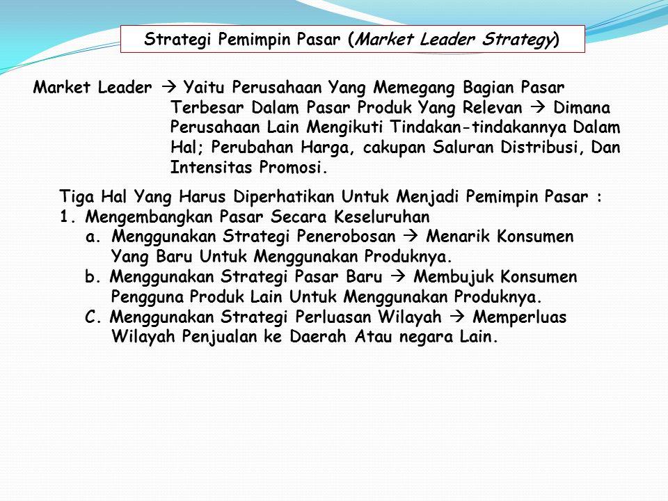 Strategi Pemimpin Pasar (Market Leader Strategy) Market Leader  Yaitu Perusahaan Yang Memegang Bagian Pasar Terbesar Dalam Pasar Produk Yang Relevan  Dimana Perusahaan Lain Mengikuti Tindakan-tindakannya Dalam Hal; Perubahan Harga, cakupan Saluran Distribusi, Dan Intensitas Promosi.