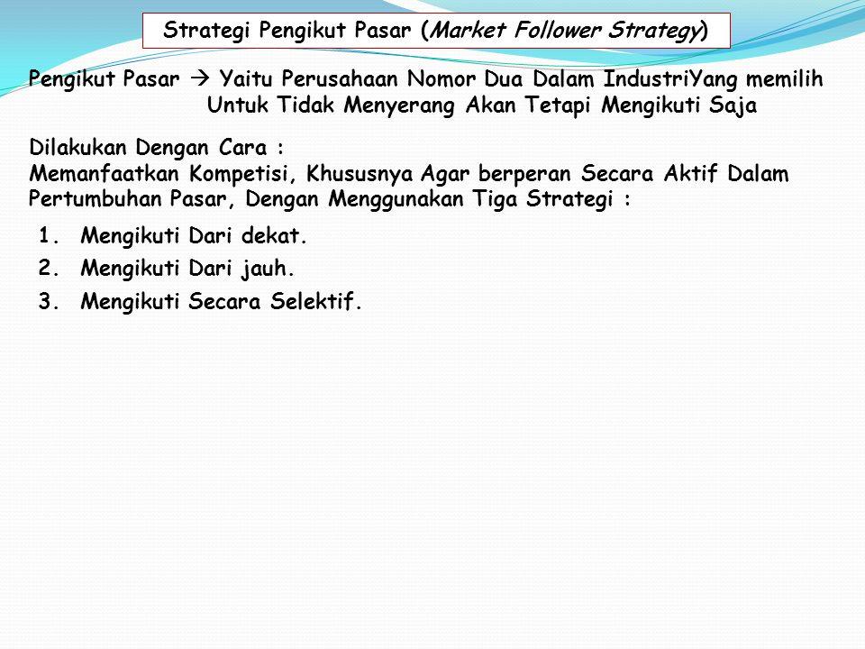 Strategi Pengikut Pasar (Market Follower Strategy) Pengikut Pasar  Yaitu Perusahaan Nomor Dua Dalam IndustriYang memilih Untuk Tidak Menyerang Akan Tetapi Mengikuti Saja Dilakukan Dengan Cara : Memanfaatkan Kompetisi, Khususnya Agar berperan Secara Aktif Dalam Pertumbuhan Pasar, Dengan Menggunakan Tiga Strategi : 2.Mengikuti Dari jauh.