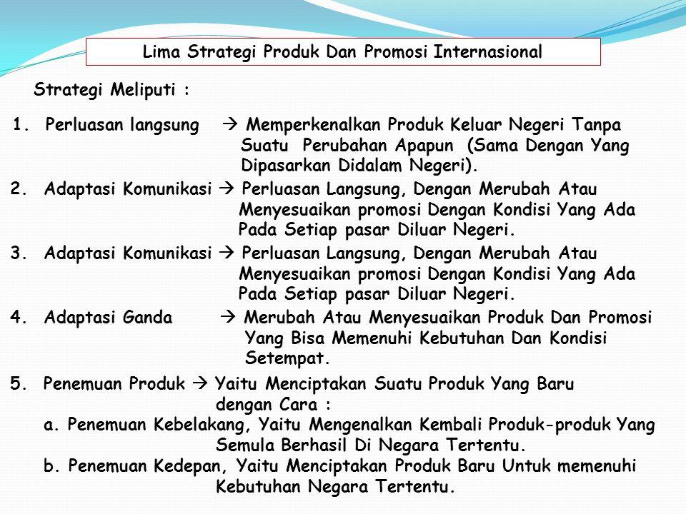 Lima Strategi Produk Dan Promosi Internasional Strategi Meliputi : 1.Perluasan langsung  Memperkenalkan Produk Keluar Negeri Tanpa Suatu Perubahan Apapun (Sama Dengan Yang Dipasarkan Didalam Negeri).