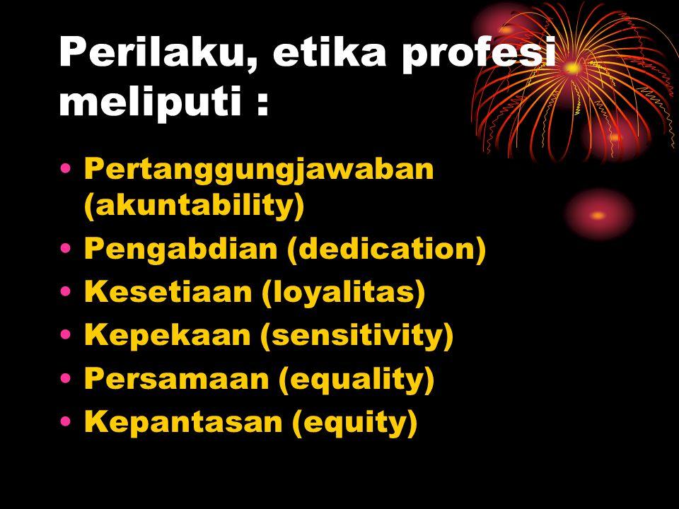 Perilaku, etika profesi meliputi : Pertanggungjawaban (akuntability) Pengabdian (dedication) Kesetiaan (loyalitas) Kepekaan (sensitivity) Persamaan (equality) Kepantasan (equity)