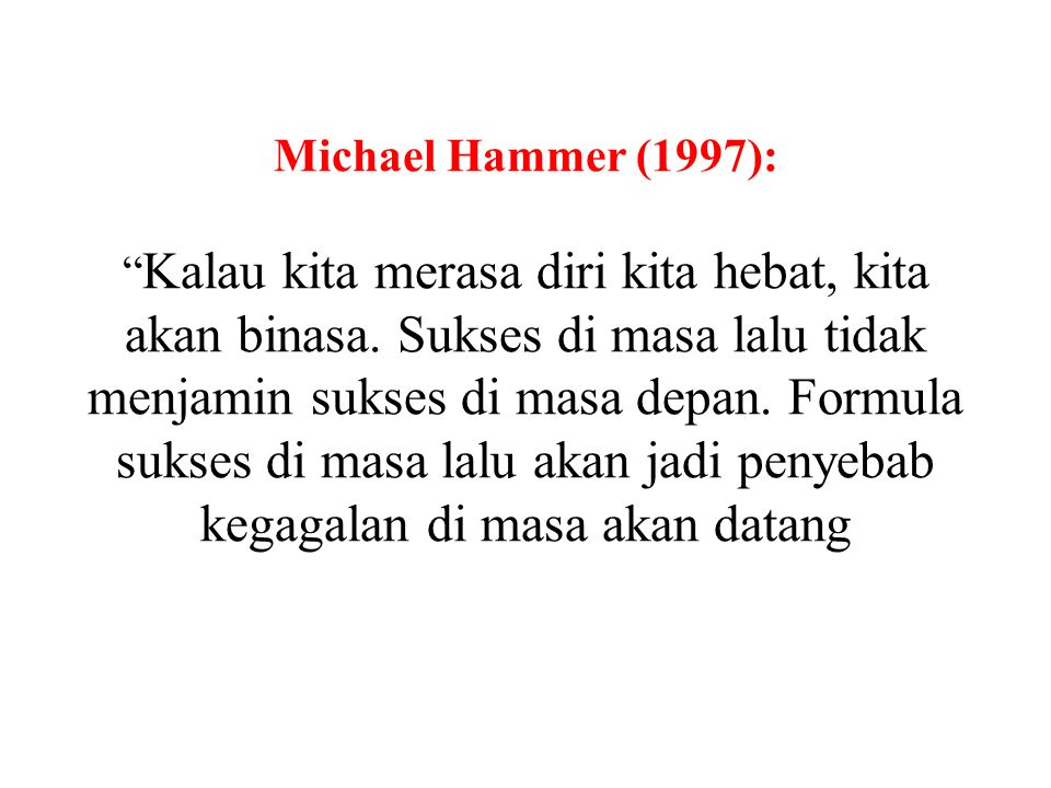 "Michael Hammer (1997): "" Kalau kita merasa diri kita hebat, kita akan binasa. Sukses di masa lalu tidak menjamin sukses di masa depan. Formula sukses"