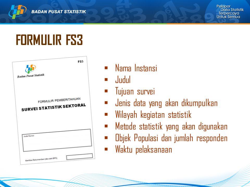 FORMULIR FS3  Nama Instansi  Judul  Tujuan survei  Jenis data yang akan dikumpulkan  Wilayah kegiatan statistik  Metode statistik yang akan digunakan  Objek Populasi dan jumlah responden  Waktu pelaksanaan