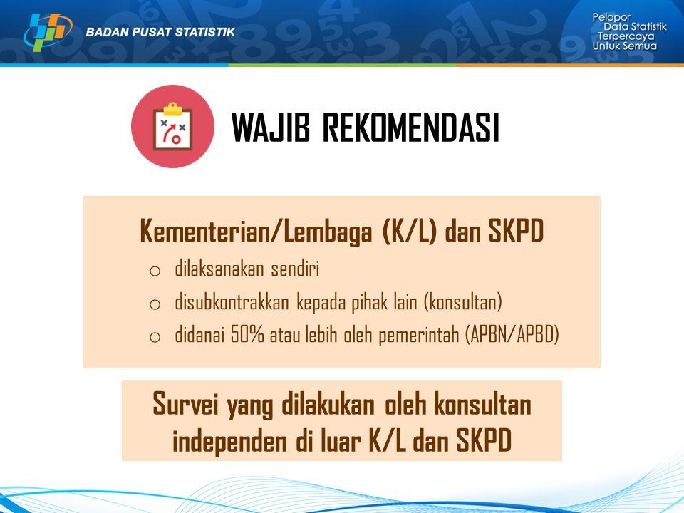 WAJIB REKOMENDASI Survei yang dilakukan oleh konsultan independen di luar K/L dan SKPD Kementerian/Lembaga (K/L) dan SKPD o dilaksanakan sendiri o disubkontrakkan kepada pihak lain (konsultan) o didanai 50% atau lebih oleh pemerintah (APBN/APBD)
