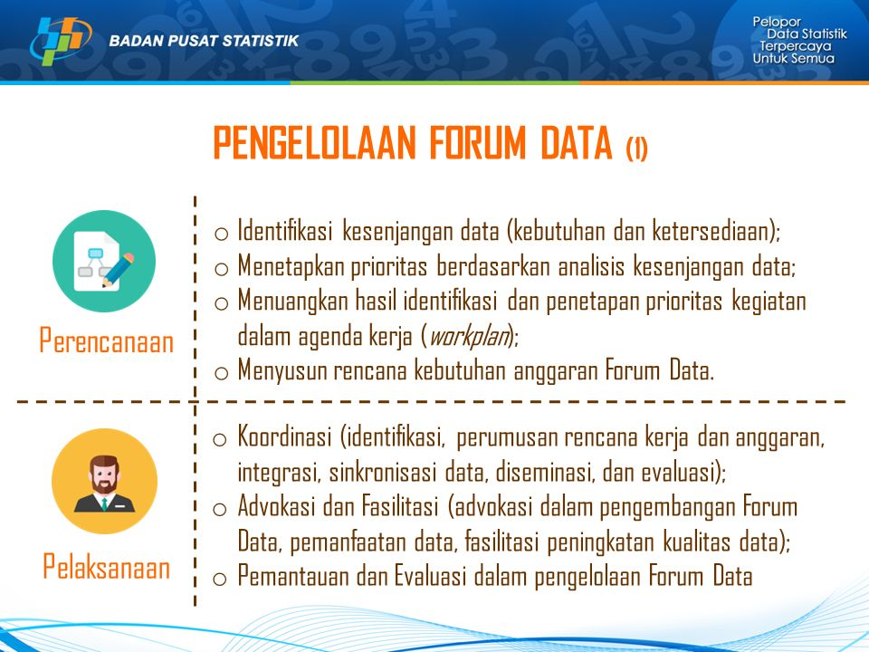 PENGELOLAAN FORUM DATA (1) Perencanaan o Identifikasi kesenjangan data (kebutuhan dan ketersediaan); o Menetapkan prioritas berdasarkan analisis kesenjangan data; o Menuangkan hasil identifikasi dan penetapan prioritas kegiatan dalam agenda kerja (workplan); o Menyusun rencana kebutuhan anggaran Forum Data.