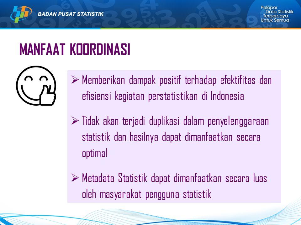 MANFAAT KOORDINASI  Memberikan dampak positif terhadap efektifitas dan efisiensi kegiatan perstatistikan di Indonesia  Tidak akan terjadi duplikasi