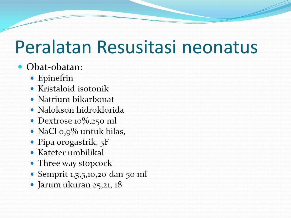 Peralatan Resusitasi neonatus Obat-obatan: Epinefrin Kristaloid isotonik Natrium bikarbonat Nalokson hidroklorida Dextrose 10%,250 ml NaCl 0,9% untuk