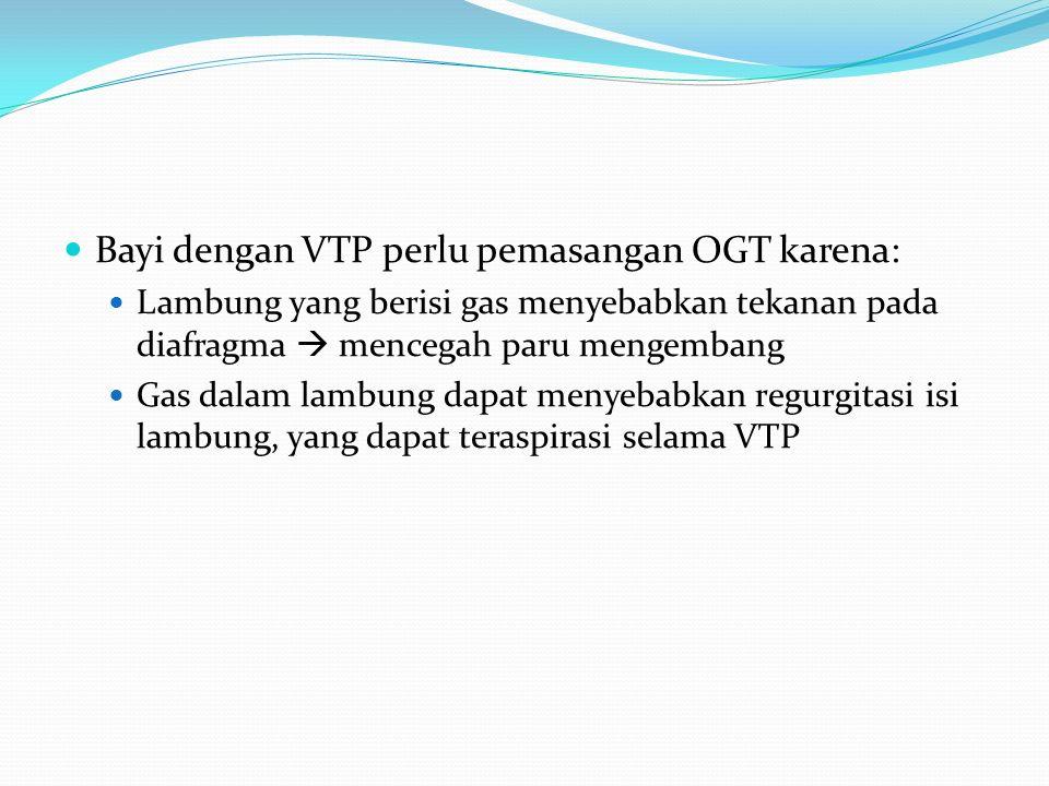 Bayi dengan VTP perlu pemasangan OGT karena: Lambung yang berisi gas menyebabkan tekanan pada diafragma  mencegah paru mengembang Gas dalam lambung d