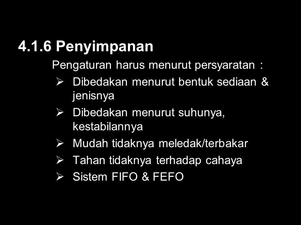4.1.6 Penyimpanan Pengaturan harus menurut persyaratan :  Dibedakan menurut bentuk sediaan & jenisnya  Dibedakan menurut suhunya, kestabilannya  Mudah tidaknya meledak/terbakar  Tahan tidaknya terhadap cahaya  Sistem FIFO & FEFO