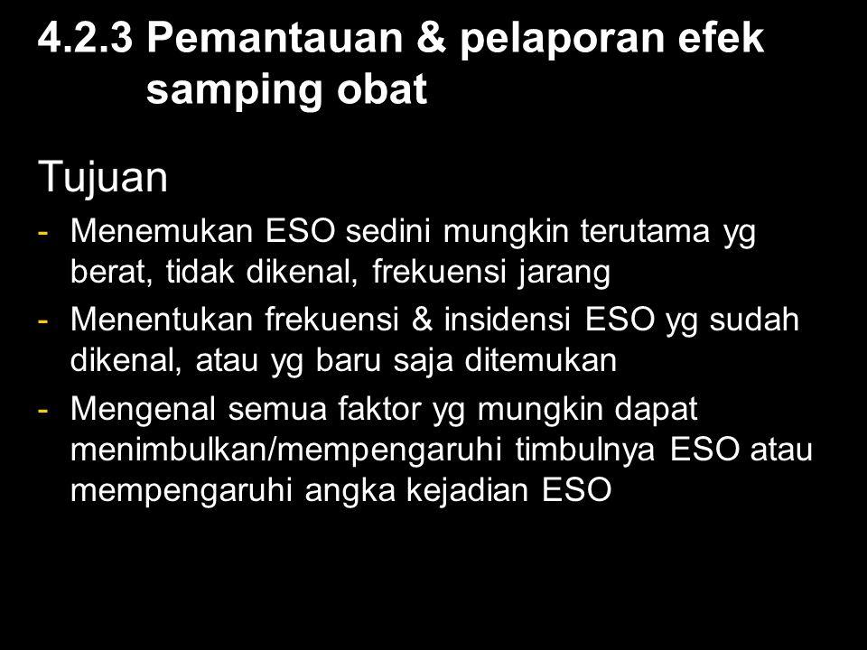 4.2.3 Pemantauan & pelaporan efek samping obat Tujuan -Menemukan ESO sedini mungkin terutama yg berat, tidak dikenal, frekuensi jarang -Menentukan frekuensi & insidensi ESO yg sudah dikenal, atau yg baru saja ditemukan -Mengenal semua faktor yg mungkin dapat menimbulkan/mempengaruhi timbulnya ESO atau mempengaruhi angka kejadian ESO