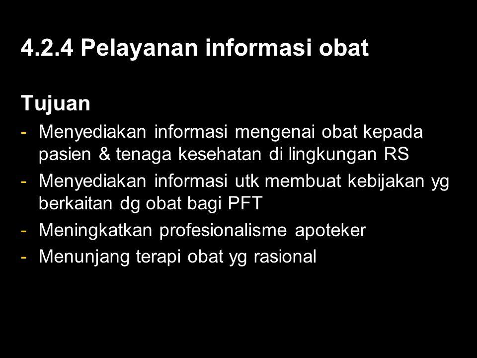 4.2.4 Pelayanan informasi obat Tujuan -Menyediakan informasi mengenai obat kepada pasien & tenaga kesehatan di lingkungan RS -Menyediakan informasi utk membuat kebijakan yg berkaitan dg obat bagi PFT -Meningkatkan profesionalisme apoteker -Menunjang terapi obat yg rasional