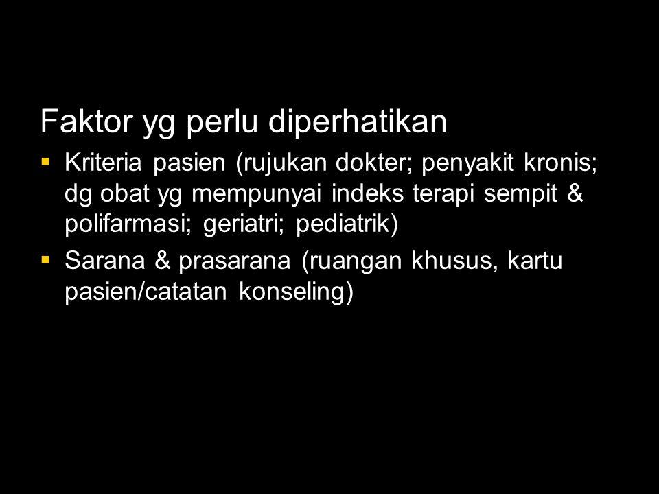 Faktor yg perlu diperhatikan  Kriteria pasien (rujukan dokter; penyakit kronis; dg obat yg mempunyai indeks terapi sempit & polifarmasi; geriatri; pediatrik)  Sarana & prasarana (ruangan khusus, kartu pasien/catatan konseling)