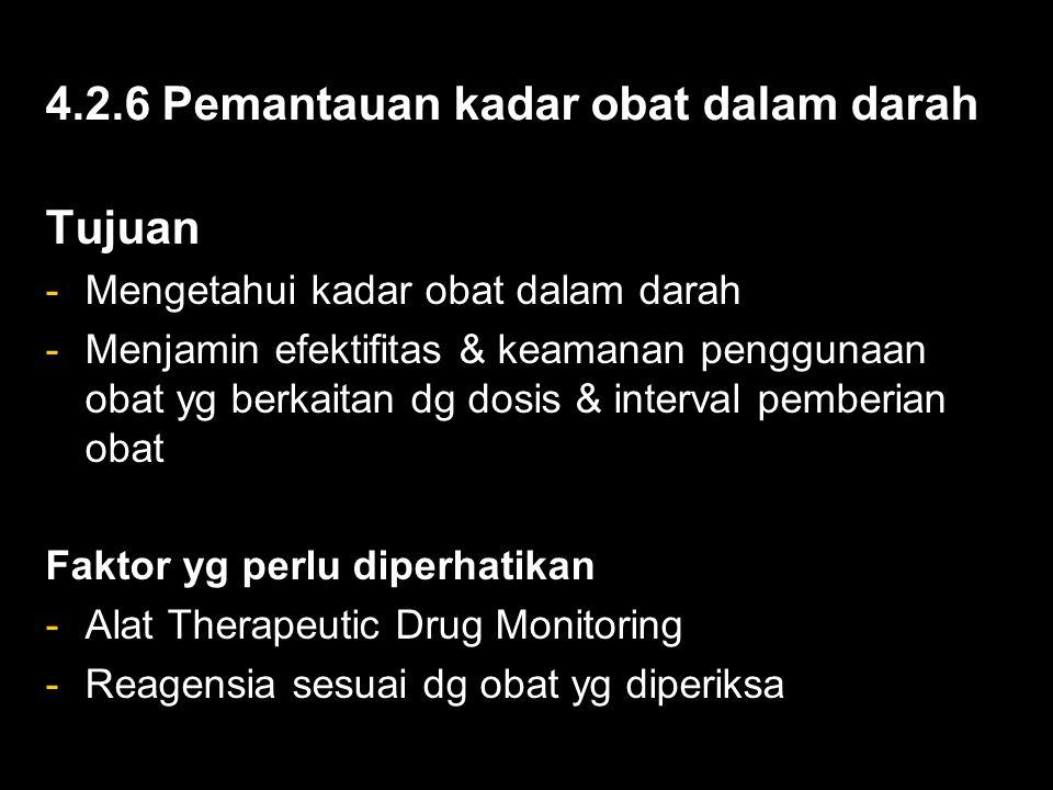 4.2.6 Pemantauan kadar obat dalam darah Tujuan -Mengetahui kadar obat dalam darah -Menjamin efektifitas & keamanan penggunaan obat yg berkaitan dg dosis & interval pemberian obat Faktor yg perlu diperhatikan -Alat Therapeutic Drug Monitoring -Reagensia sesuai dg obat yg diperiksa