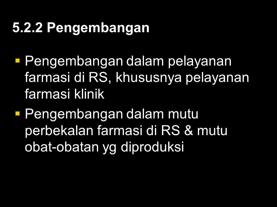 5.2.2 Pengembangan  Pengembangan dalam pelayanan farmasi di RS, khususnya pelayanan farmasi klinik  Pengembangan dalam mutu perbekalan farmasi di RS & mutu obat-obatan yg diproduksi