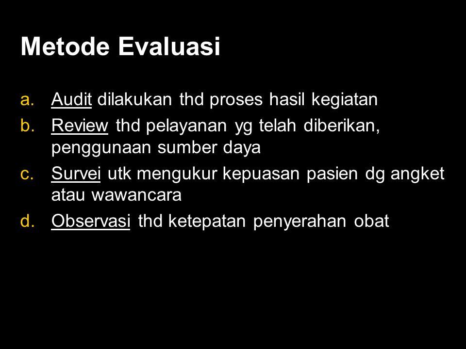 Metode Evaluasi a.Audit dilakukan thd proses hasil kegiatan b.Review thd pelayanan yg telah diberikan, penggunaan sumber daya c.Survei utk mengukur kepuasan pasien dg angket atau wawancara d.Observasi thd ketepatan penyerahan obat