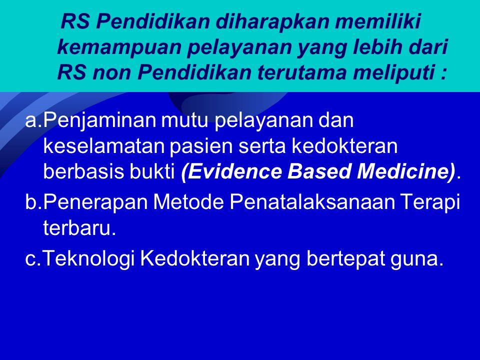 RS Pendidikan diharapkan memiliki kemampuan pelayanan yang lebih dari RS non Pendidikan terutama meliputi : a.Penjaminan mutu pelayanan dan keselamatan pasien serta kedokteran berbasis bukti (Evidence Based Medicine).