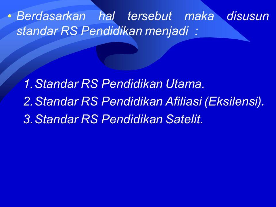 Berdasarkan hal tersebut maka disusun standar RS Pendidikan menjadi : 1.Standar RS Pendidikan Utama.