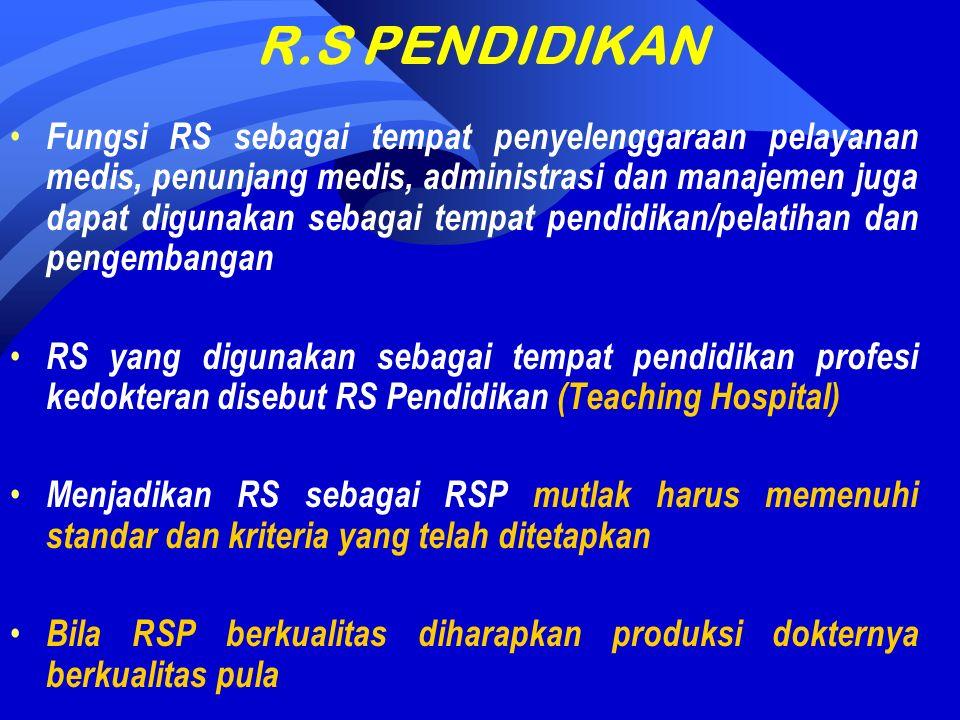 R.S PENDIDIKAN Fungsi RS sebagai tempat penyelenggaraan pelayanan medis, penunjang medis, administrasi dan manajemen juga dapat digunakan sebagai tempat pendidikan/pelatihan dan pengembangan RS yang digunakan sebagai tempat pendidikan profesi kedokteran disebut RS Pendidikan (Teaching Hospital) Menjadikan RS sebagai RSP mutlak harus memenuhi standar dan kriteria yang telah ditetapkan Bila RSP berkualitas diharapkan produksi dokternya berkualitas pula