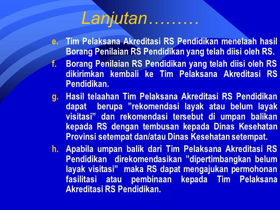 Lanjutan……… e.Tim Pelaksana Akreditasi RS Pendidikan menelaah hasil Borang Penilaian RS Pendidikan yang telah diisi oleh RS.