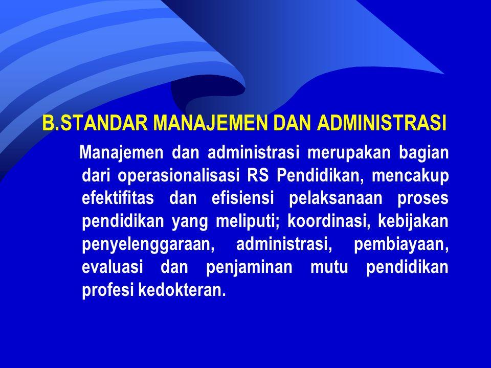 B.STANDAR MANAJEMEN DAN ADMINISTRASI Manajemen dan administrasi merupakan bagian dari operasionalisasi RS Pendidikan, mencakup efektifitas dan efisiensi pelaksanaan proses pendidikan yang meliputi; koordinasi, kebijakan penyelenggaraan, administrasi, pembiayaan, evaluasi dan penjaminan mutu pendidikan profesi kedokteran.