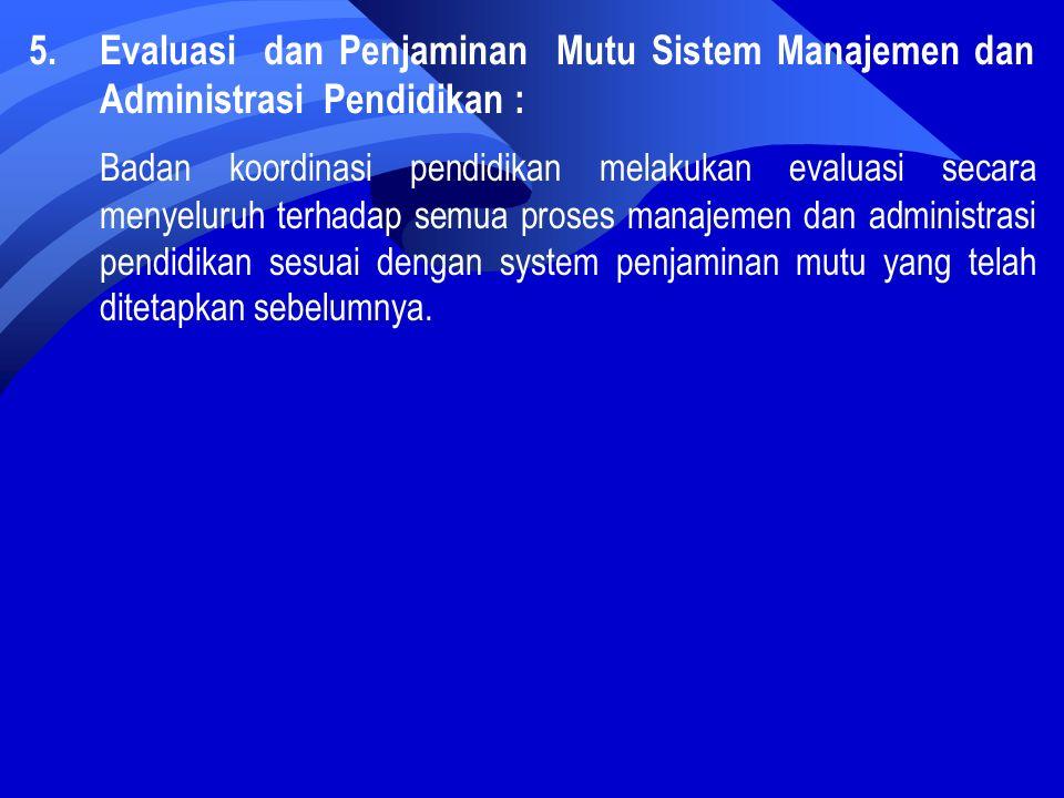 5.Evaluasi dan Penjaminan Mutu Sistem Manajemen dan Administrasi Pendidikan : Badan koordinasi pendidikan melakukan evaluasi secara menyeluruh terhadap semua proses manajemen dan administrasi pendidikan sesuai dengan system penjaminan mutu yang telah ditetapkan sebelumnya.