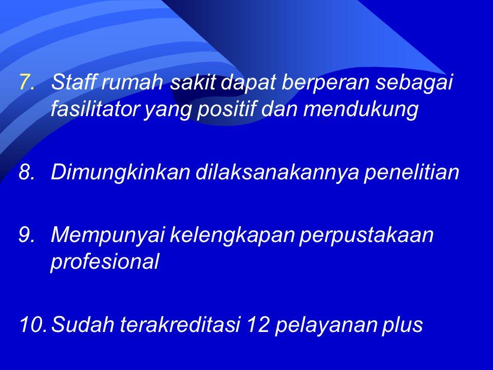 7.Staff rumah sakit dapat berperan sebagai fasilitator yang positif dan mendukung 8.Dimungkinkan dilaksanakannya penelitian 9.Mempunyai kelengkapan perpustakaan profesional 10.Sudah terakreditasi 12 pelayanan plus