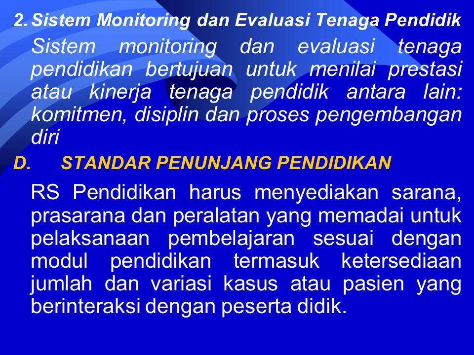 2.Sistem Monitoring dan Evaluasi Tenaga Pendidik Sistem monitoring dan evaluasi tenaga pendidikan bertujuan untuk menilai prestasi atau kinerja tenaga pendidik antara lain: komitmen, disiplin dan proses pengembangan diri D.STANDAR PENUNJANG PENDIDIKAN RS Pendidikan harus menyediakan sarana, prasarana dan peralatan yang memadai untuk pelaksanaan pembelajaran sesuai dengan modul pendidikan termasuk ketersediaan jumlah dan variasi kasus atau pasien yang berinteraksi dengan peserta didik.