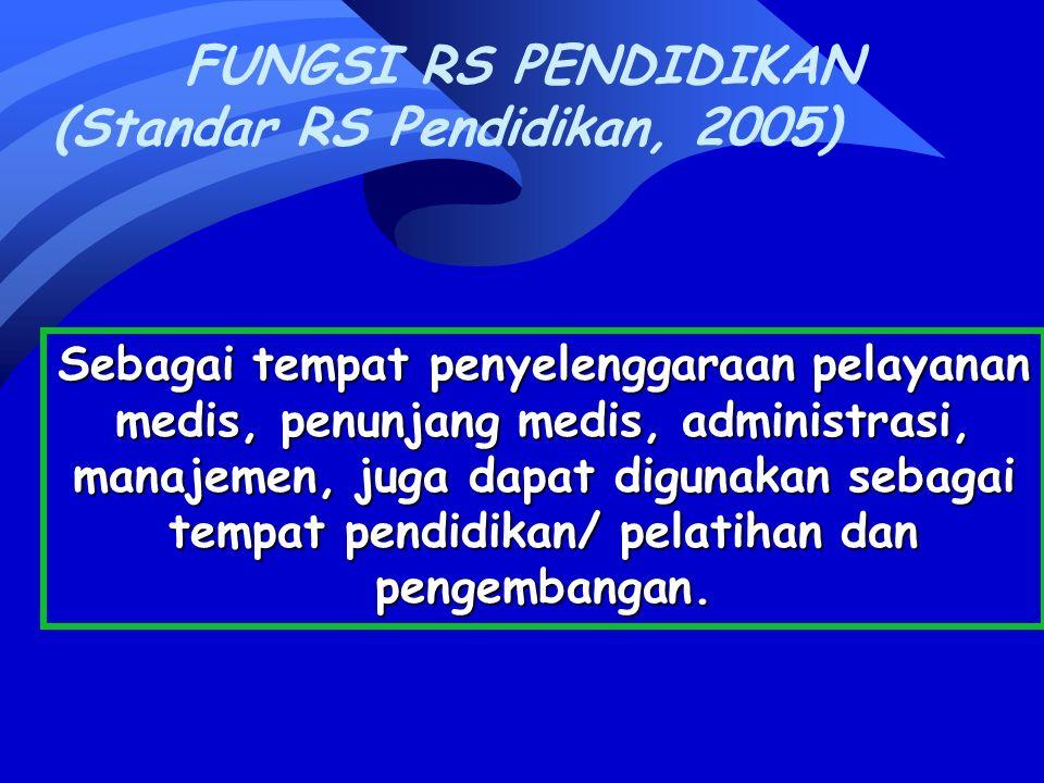 FUNGSI RS PENDIDIKAN (Standar RS Pendidikan, 2005) Sebagai tempat penyelenggaraan pelayanan medis, penunjang medis, administrasi, manajemen, juga dapat digunakan sebagai tempat pendidikan/ pelatihan dan pengembangan.