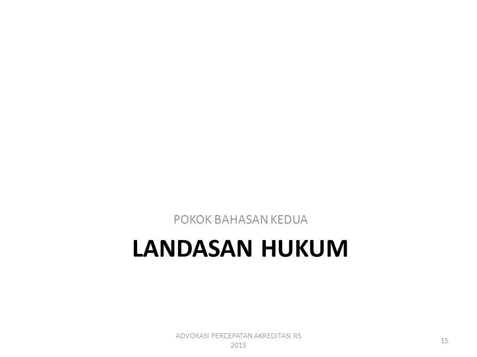 LANDASAN HUKUM POKOK BAHASAN KEDUA ADVOKASI PERCEPATAN AKREDITASI RS 2015 15