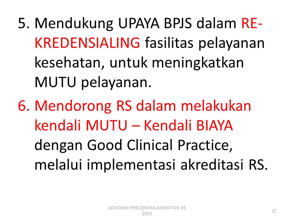 5.Mendukung UPAYA BPJS dalam RE- KREDENSIALING fasilitas pelayanan kesehatan, untuk meningkatkan MUTU pelayanan. 6.Mendorong RS dalam melakukan kendal