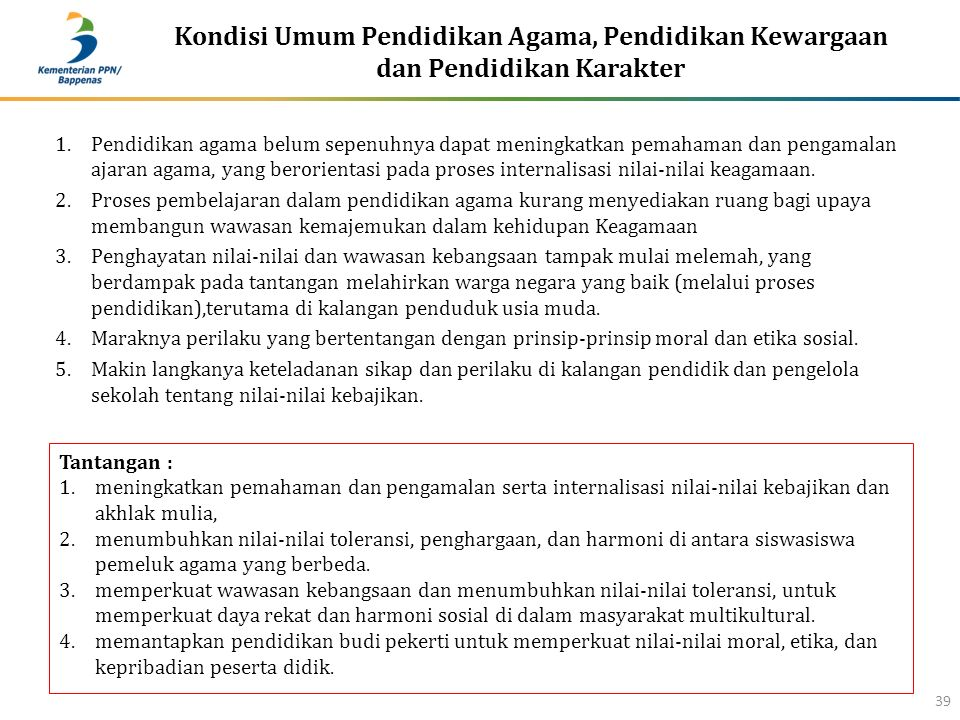 Kondisi Umum Pendidikan Agama, Pendidikan Kewargaan dan Pendidikan Karakter 39 1.Pendidikan agama belum sepenuhnya dapat meningkatkan pemahaman dan pengamalan ajaran agama, yang berorientasi pada proses internalisasi nilai-nilai keagamaan.