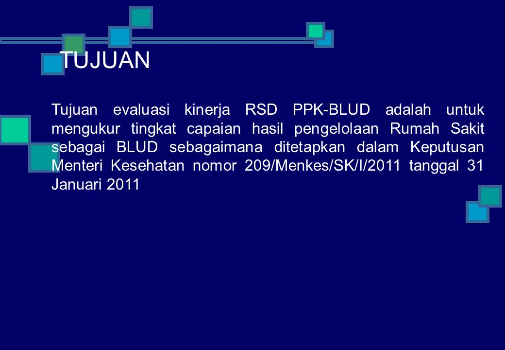 Tujuan evaluasi kinerja RSD PPK-BLUD adalah untuk mengukur tingkat capaian hasil pengelolaan Rumah Sakit sebagai BLUD sebagaimana ditetapkan dalam Keputusan Menteri Kesehatan nomor 209/Menkes/SK/I/2011 tanggal 31 Januari 2011 TUJUAN