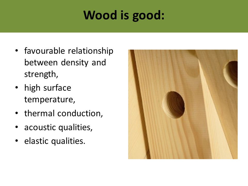 Wood is good: favourable relationship between density and strength, high surface temperature, thermal conduction, acoustic qualities, elastic qualities.