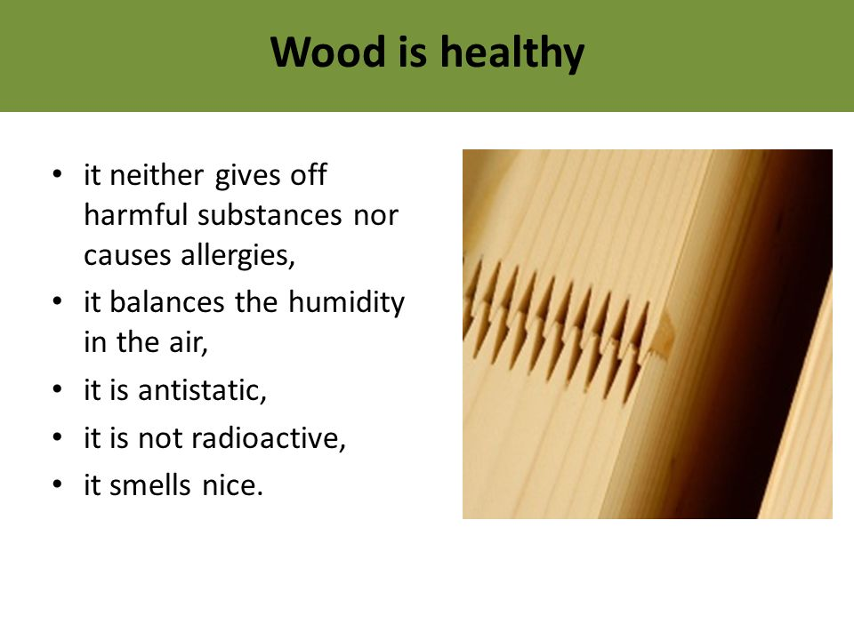 Wood is healthy it neither gives off harmful substances nor causes allergies, it balances the humidity in the air, it is antistatic, it is not radioactive, it smells nice.
