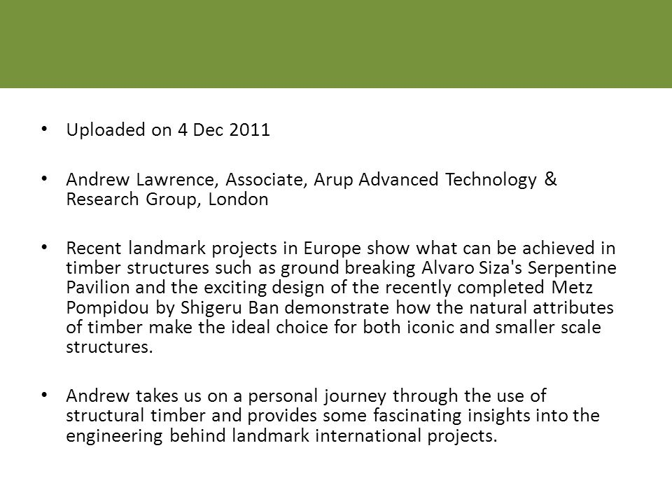 Uploaded on 4 Dec 2011 Andrew Lawrence, Associate, Arup Advanced Technology & Research Group, London Recent landmark projects in Europe show what can be achieved in timber structures such as ground breaking Alvaro Siza s Serpentine Pavilion and the exciting design of the recently completed Metz Pompidou by Shigeru Ban demonstrate how the natural attributes of timber make the ideal choice for both iconic and smaller scale structures.