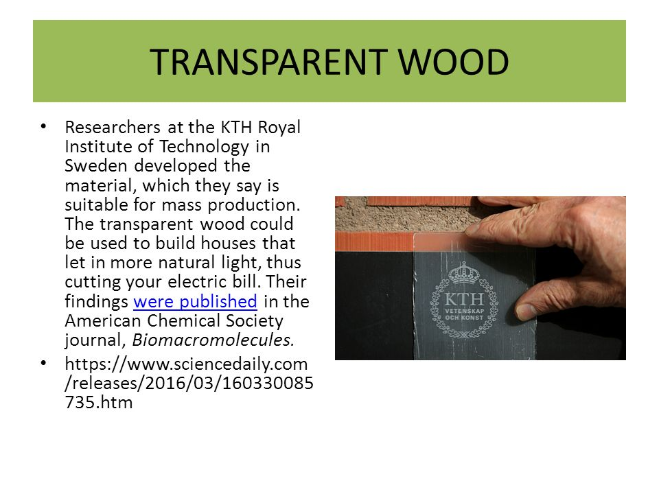 TRANSPARENT WOOD Researchers at the KTH Royal Institute of Technology in Sweden developed the material, which they say is suitable for mass production.
