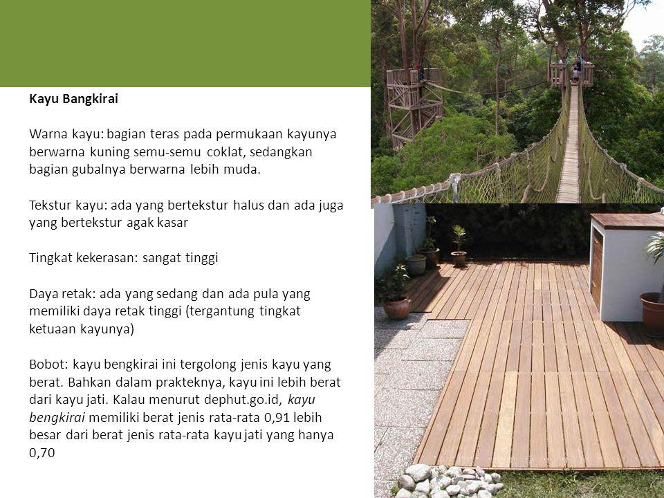 Kayu Bangkirai Warna kayu: bagian teras pada permukaan kayunya berwarna kuning semu-semu coklat, sedangkan bagian gubalnya berwarna lebih muda.