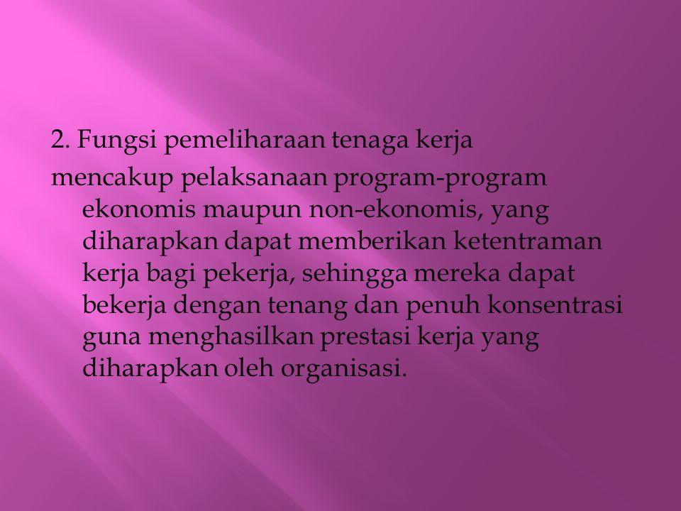 2. Fungsi pemeliharaan tenaga kerja mencakup pelaksanaan program-program ekonomis maupun non-ekonomis, yang diharapkan dapat memberikan ketentraman ke